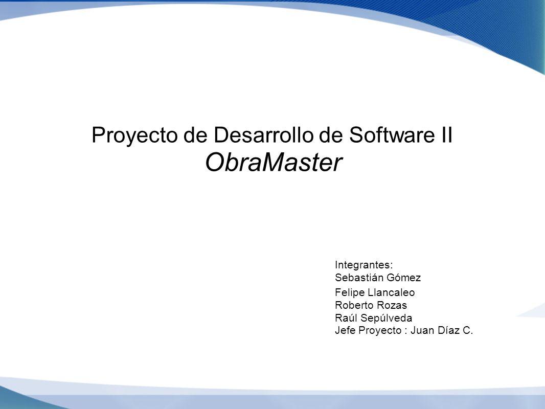 Proyecto de Desarrollo de Software II ObraMaster Integrantes: Sebastián Gómez Felipe Llancaleo Roberto Rozas Raúl Sepúlveda Jefe Proyecto : Juan Díaz