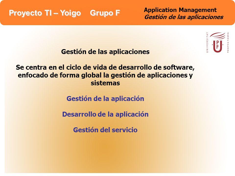 Proyecto TI – Yoigo Grupo F Application Management Gestión de las aplicaciones Gestión de las aplicaciones Se centra en el ciclo de vida de desarrollo