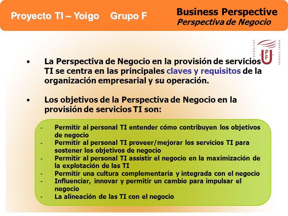 Proyecto TI – Yoigo Grupo F Business Perspective Perspectiva de Negocio Para conseguir este alineamiento de intereses necesitamos considerar los siguientes procesos: Gestion de la Relación del Negocio Gestion de la Relacion con Proveedores Análisis, planificación y desarrollo de las TI Enlace, educación y comunicación de las TI