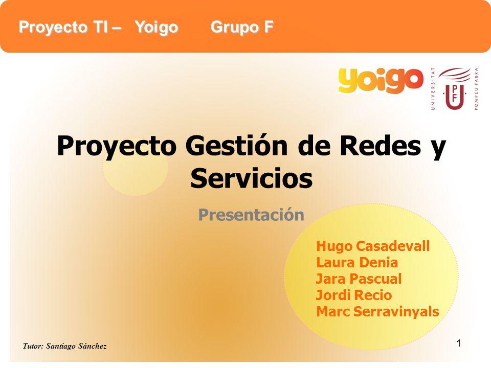 Proyecto TI – Yoigo Grupo F Tutor: Santiago Sánchez 1 Hugo Casadevall Laura Denia Jara Pascual Jordi Recio Marc Serravinyals Proyecto Gestión de Redes