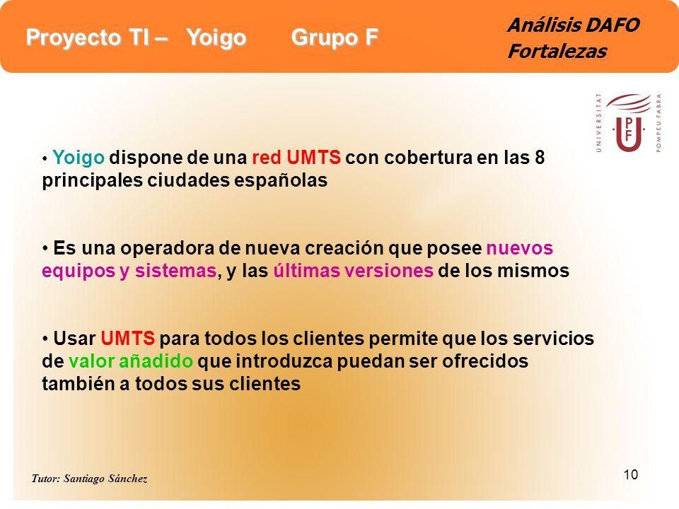 Proyecto TI – Yoigo Grupo F Tutor: Santiago Sánchez 10 Análisis DAFO Fortalezas Yoigo dispone de una red UMTS con cobertura en las 8 principales ciuda