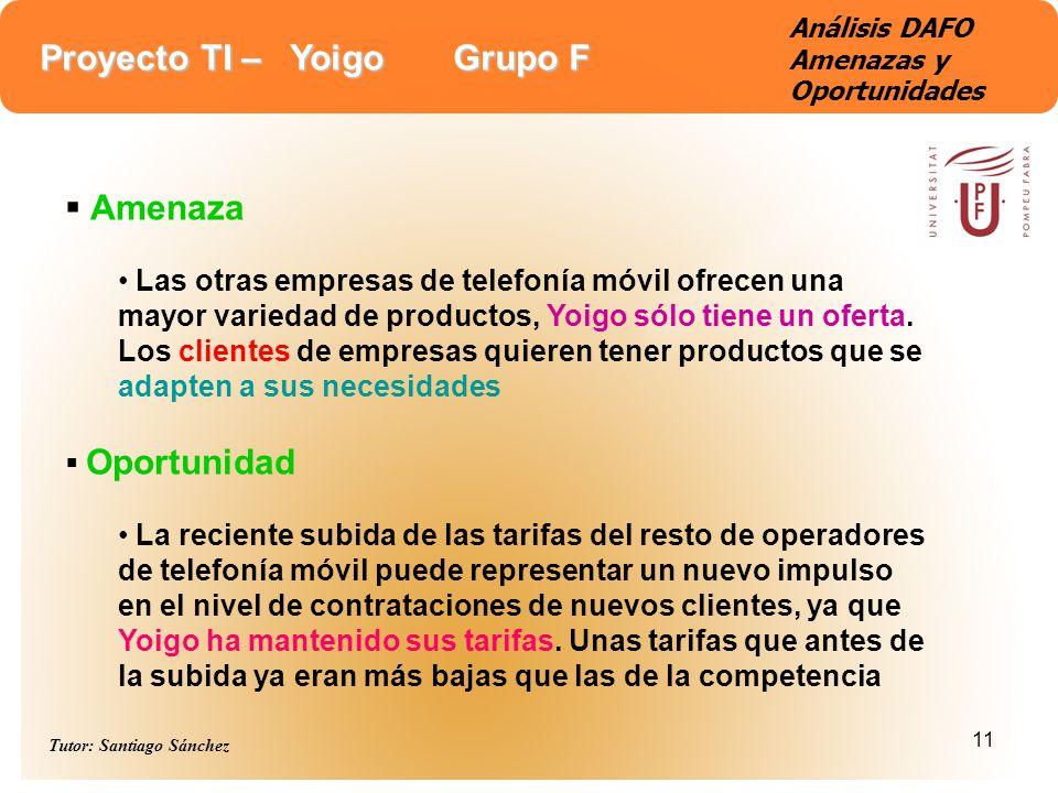 Proyecto TI – Yoigo Grupo F Tutor: Santiago Sánchez 11 Análisis DAFO Amenazas y Oportunidades Amenaza Las otras empresas de telefonía móvil ofrecen un
