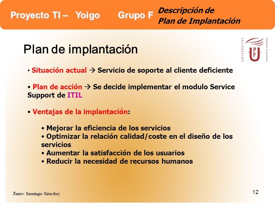 Proyecto TI – Yoigo Grupo F Tutor: Santiago Sánchez 12 Descripción de Plan de Implantación Plan de implantación Situación actual Servicio de soporte a