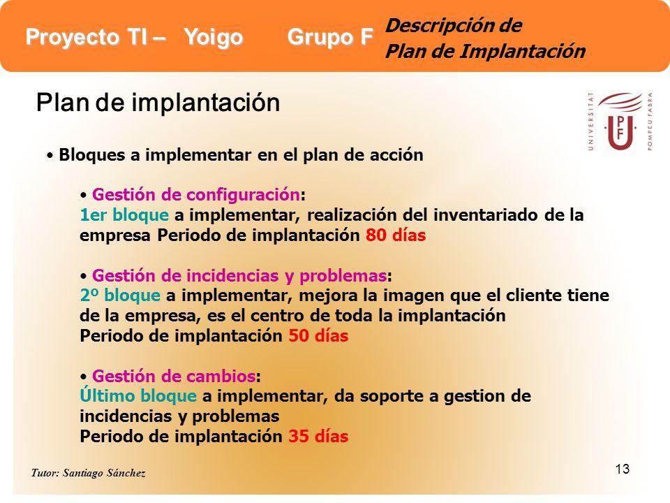 Proyecto TI – Yoigo Grupo F Tutor: Santiago Sánchez 13 Descripción de Plan de Implantación Plan de implantación Bloques a implementar en el plan de ac