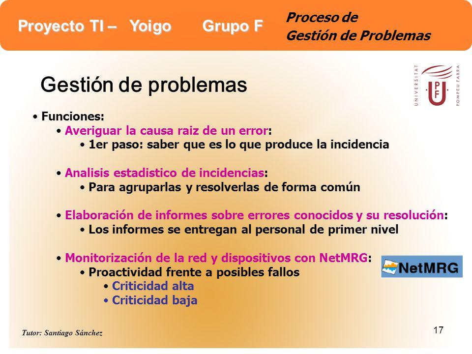 Proyecto TI – Yoigo Grupo F Tutor: Santiago Sánchez 17 Proceso de Gestión de Problemas Gestión de problemas Funciones: Averiguar la causa raiz de un e