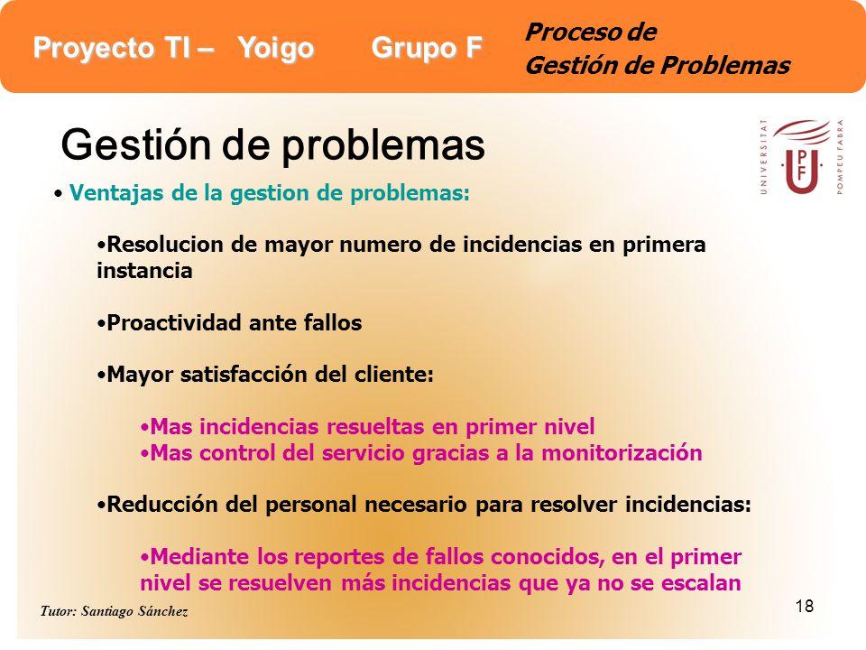Proyecto TI – Yoigo Grupo F Tutor: Santiago Sánchez 18 Proceso de Gestión de Problemas Gestión de problemas Ventajas de la gestion de problemas: Resol