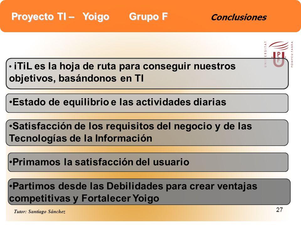 Proyecto TI – Yoigo Grupo F Tutor: Santiago Sánchez 27 Conclusiones iTiL es la hoja de ruta para conseguir nuestros objetivos, basándonos en TI Estado