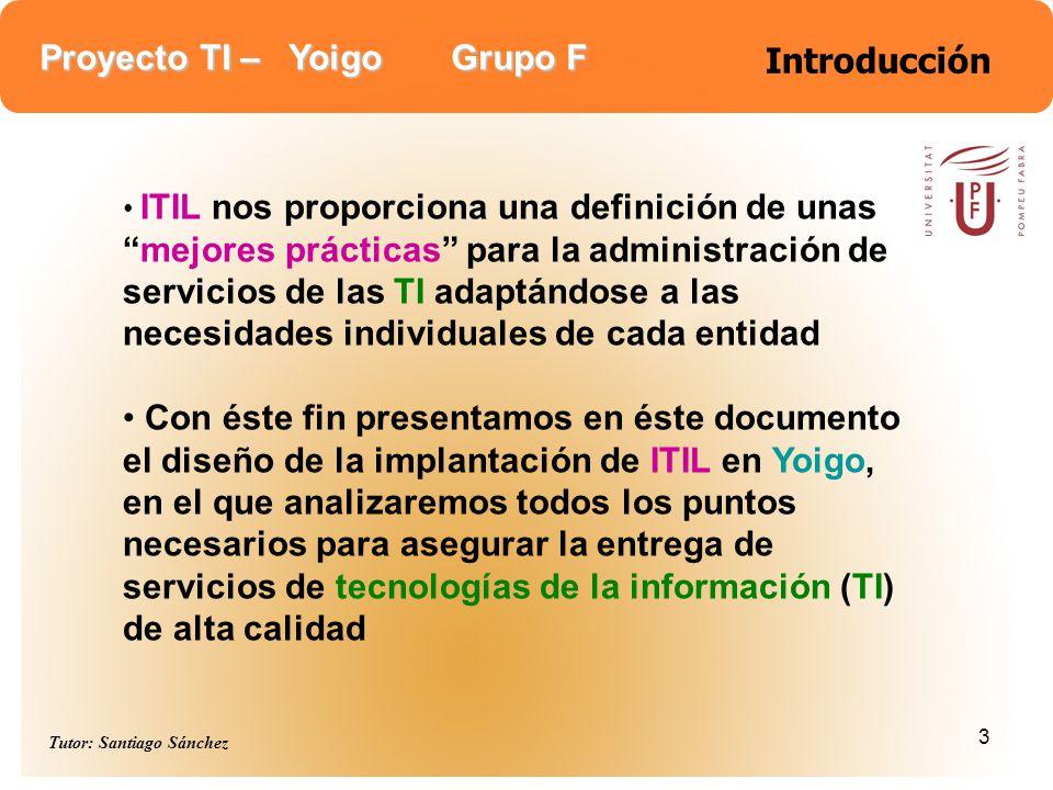 Proyecto TI – Yoigo Grupo F Tutor: Santiago Sánchez 3 Introducción ITIL nos proporciona una definición de unasmejores prácticas para la administración