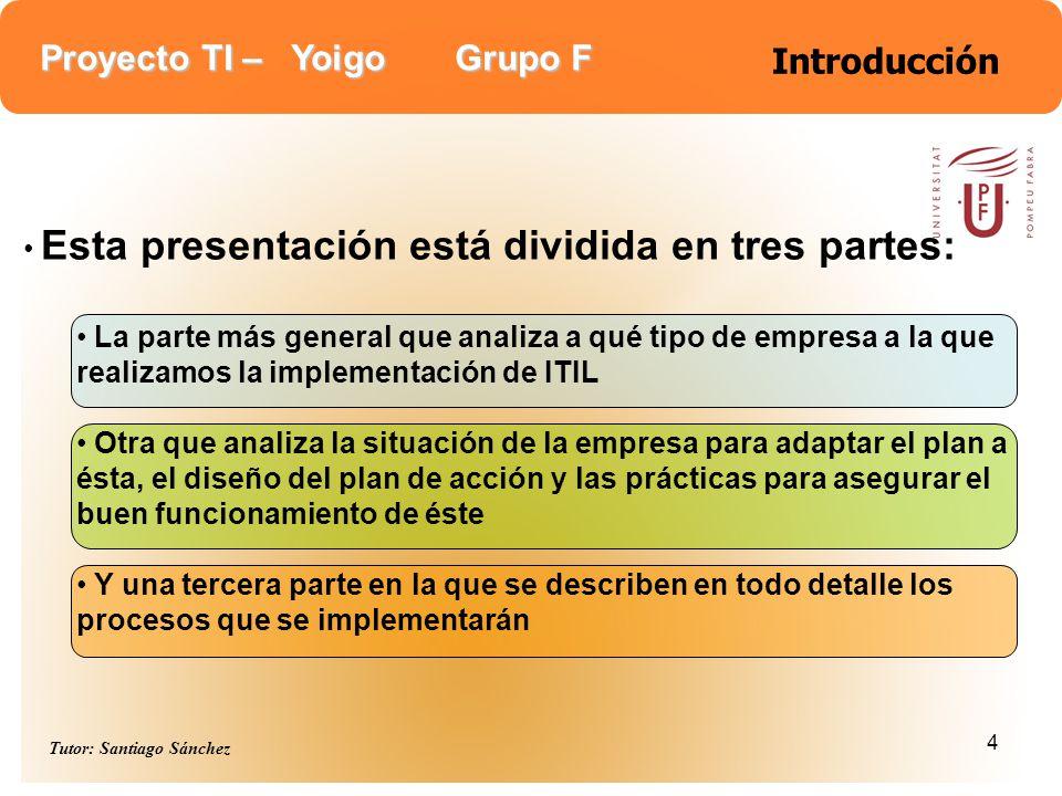 Proyecto TI – Yoigo Grupo F Tutor: Santiago Sánchez 4 Introducción Esta presentación está dividida en tres partes: La parte más general que analiza a