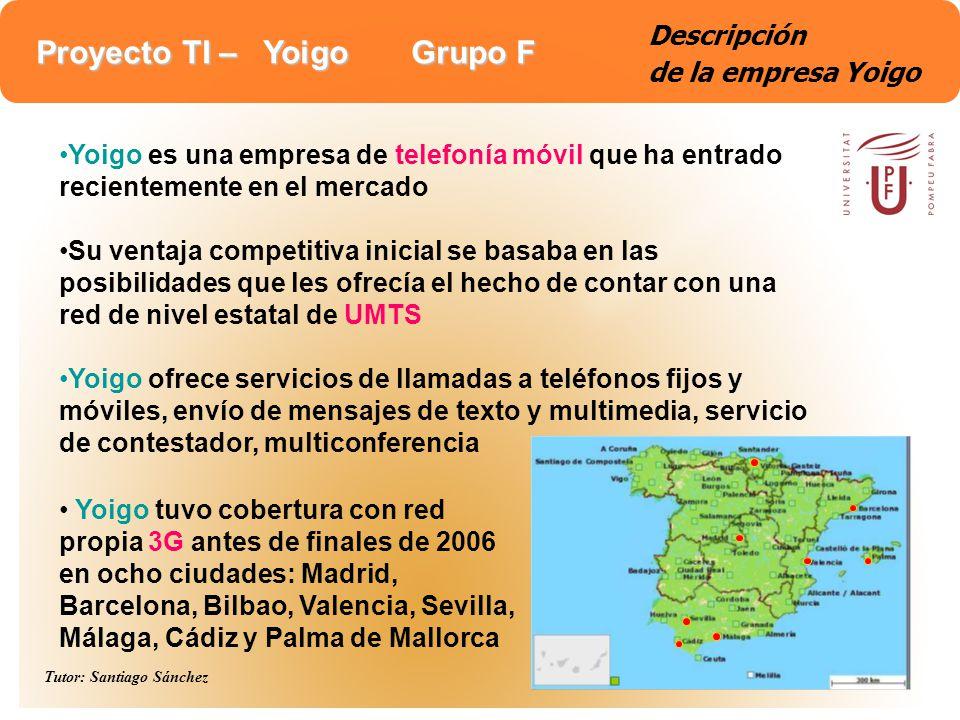 Proyecto TI – Yoigo Grupo F Tutor: Santiago Sánchez 7 Descripción de la empresa Yoigo Sus canales de distribución son: la Web (www.yoigo.com), un centro de atención telefónica permanente y las 400 tiendas que ThePhone House tiene en España La empresa se constituyó con un total de 300 personas repartidas en 100 personas en la sede de Madrid y 200 personas en la sede de Barcelona Su volumen de negocio aún no es comparable con el de los grandes operadores, sin embargo en 6 meses ha conseguido un volumen de 100.000 clientes en España