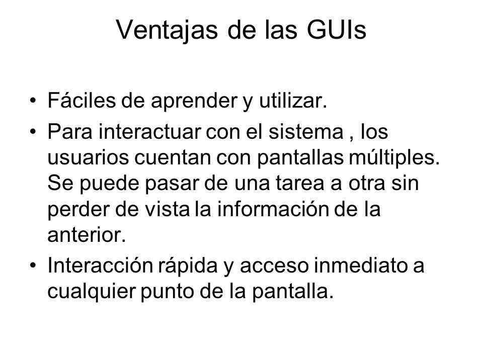 Ventajas de las GUIs Fáciles de aprender y utilizar. Para interactuar con el sistema, los usuarios cuentan con pantallas múltiples. Se puede pasar de