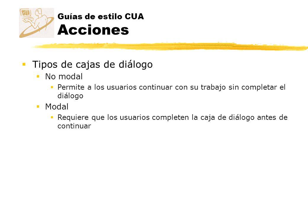 Guías de estilo CUA Acciones Tipos de cajas de diálogo No modal Permite a los usuarios continuar con su trabajo sin completar el diálogo Modal Requier
