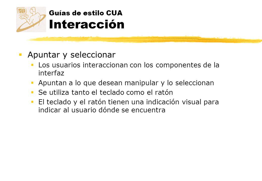 Guías de estilo CUA Interacción Apuntar y seleccionar Los usuarios interaccionan con los componentes de la interfaz Apuntan a lo que desean manipular