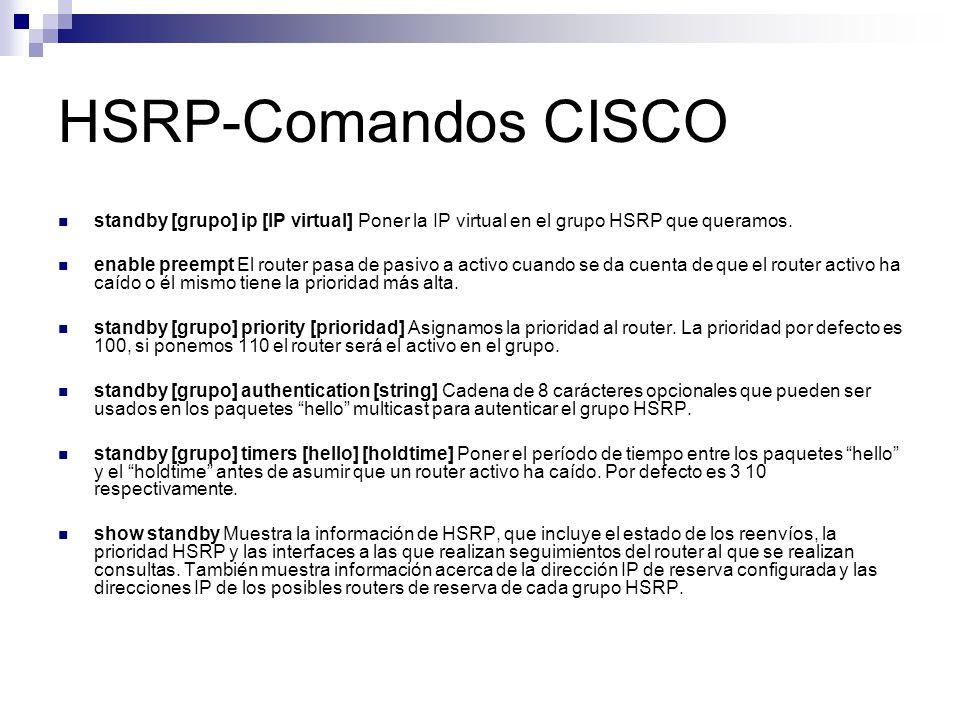 HSRP-Comandos CISCO standby [grupo] ip [IP virtual] Poner la IP virtual en el grupo HSRP que queramos. enable preempt El router pasa de pasivo a activ