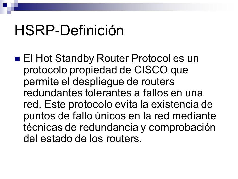 HSRP-Definición El Hot Standby Router Protocol es un protocolo propiedad de CISCO que permite el despliegue de routers redundantes tolerantes a fallos