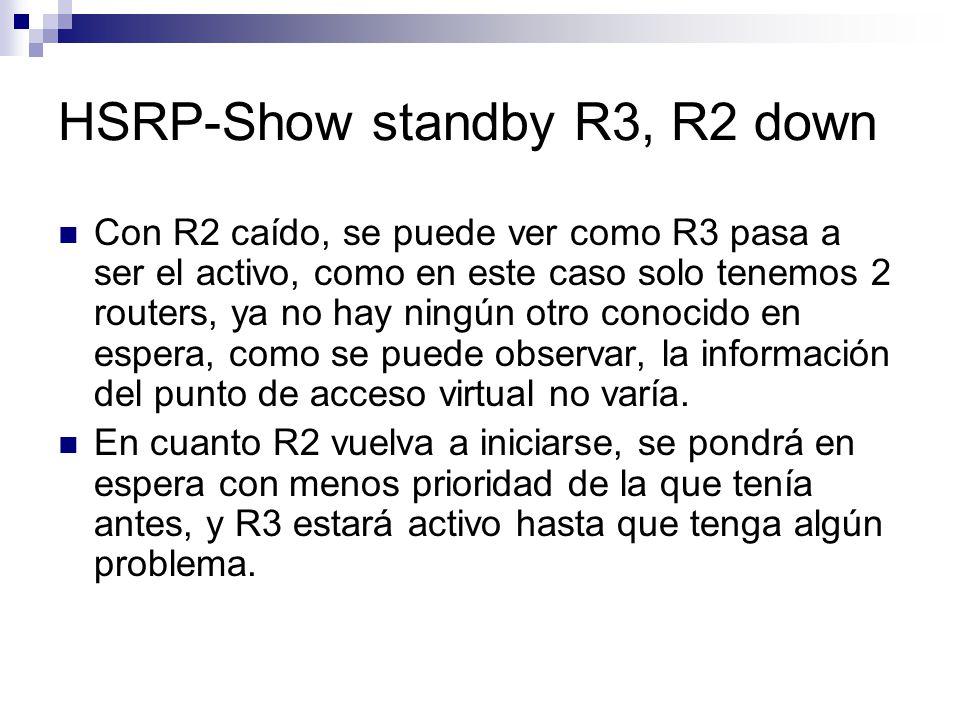 Con R2 caído, se puede ver como R3 pasa a ser el activo, como en este caso solo tenemos 2 routers, ya no hay ningún otro conocido en espera, como se p