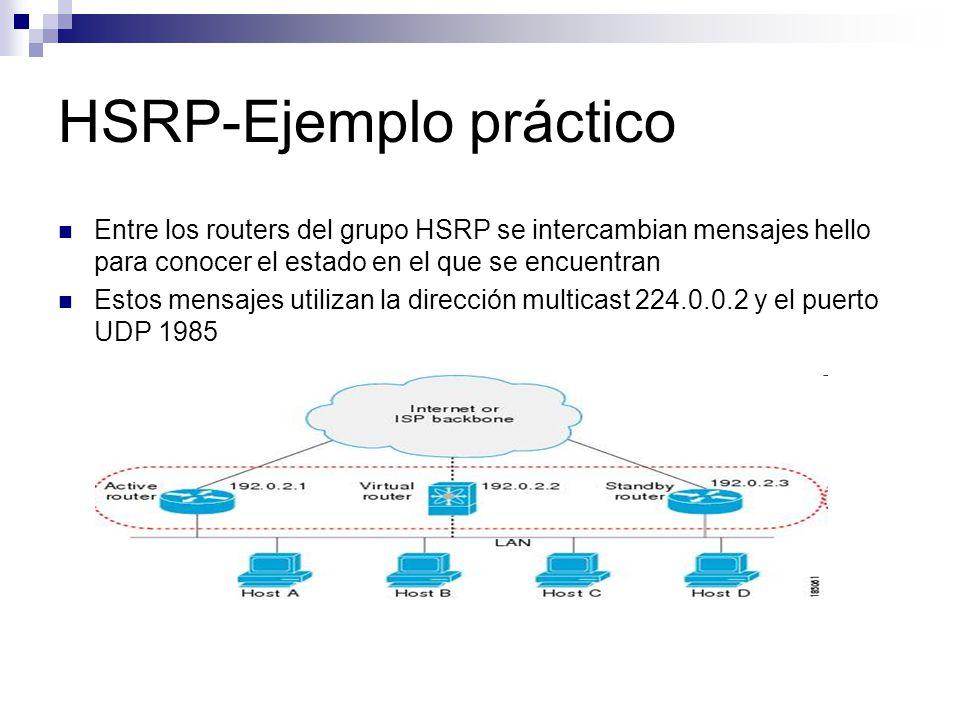 HSRP-Ejemplo práctico Si el router maestro no envía mensajes tipo hello a los routers respaldo dentro de un periodo de tiempo, otro router del grupo se coloca como router maestro Esto consiste en que el nuevo router obtiene la dirección virtual que identifica al grupo.