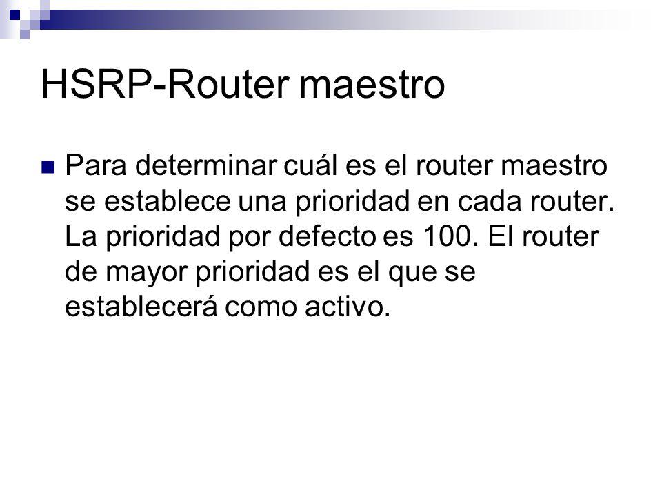 HSRP-Router maestro Para determinar cuál es el router maestro se establece una prioridad en cada router. La prioridad por defecto es 100. El router de