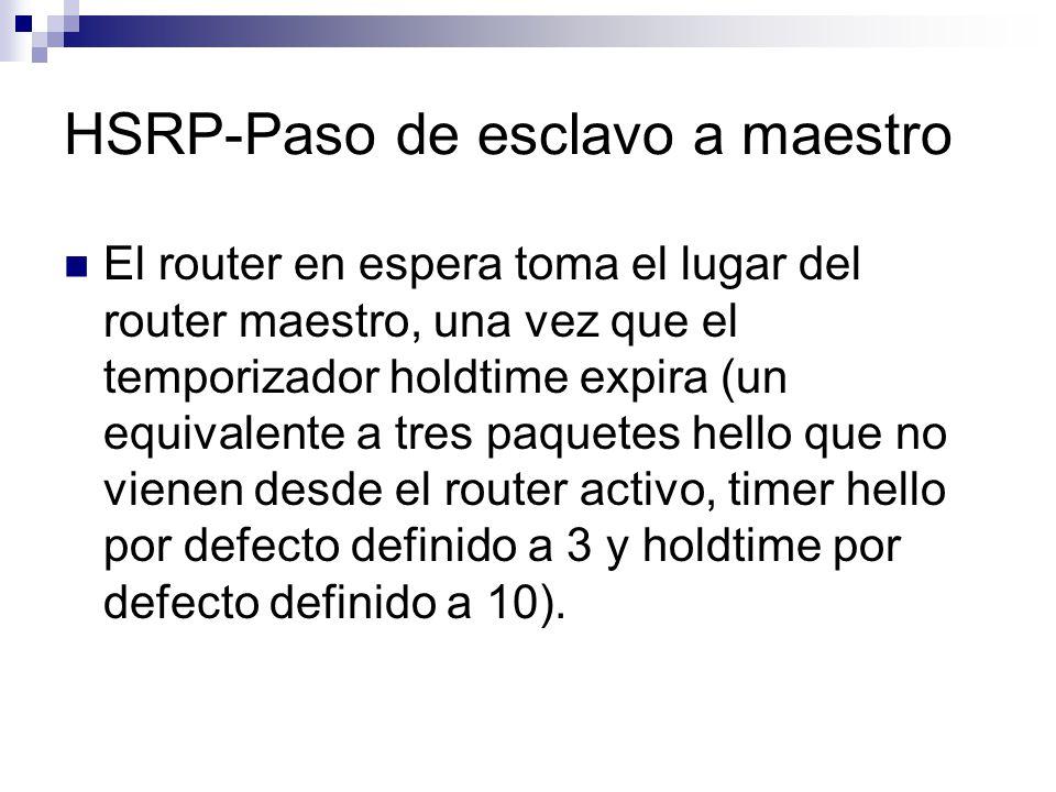 HSRP-Paso de esclavo a maestro El router en espera toma el lugar del router maestro, una vez que el temporizador holdtime expira (un equivalente a tre