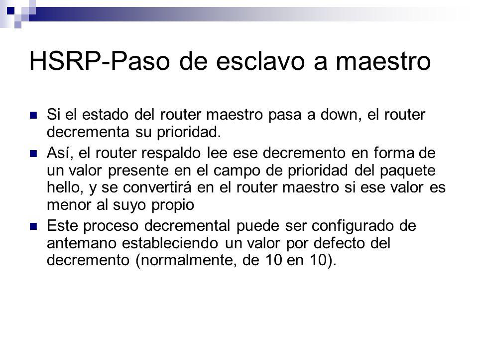 HSRP-Paso de esclavo a maestro Si el estado del router maestro pasa a down, el router decrementa su prioridad. Así, el router respaldo lee ese decreme