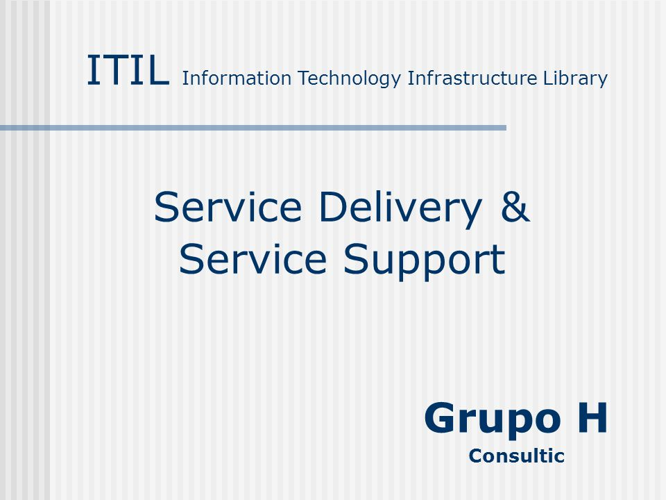 Service Delivery & Service Support ITIL Information Technology Infrastructure Library Grupo H Consultic