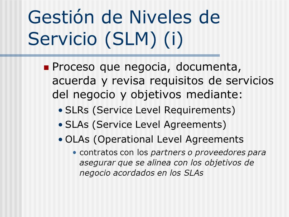 Gestión de Niveles de Servicio (SLM) (i) Proceso que negocia, documenta, acuerda y revisa requisitos de servicios del negocio y objetivos mediante: SLRs (Service Level Requirements) SLAs (Service Level Agreements) OLAs (Operational Level Agreements contratos con los partners o proveedores para asegurar que se alinea con los objetivos de negocio acordados en los SLAs