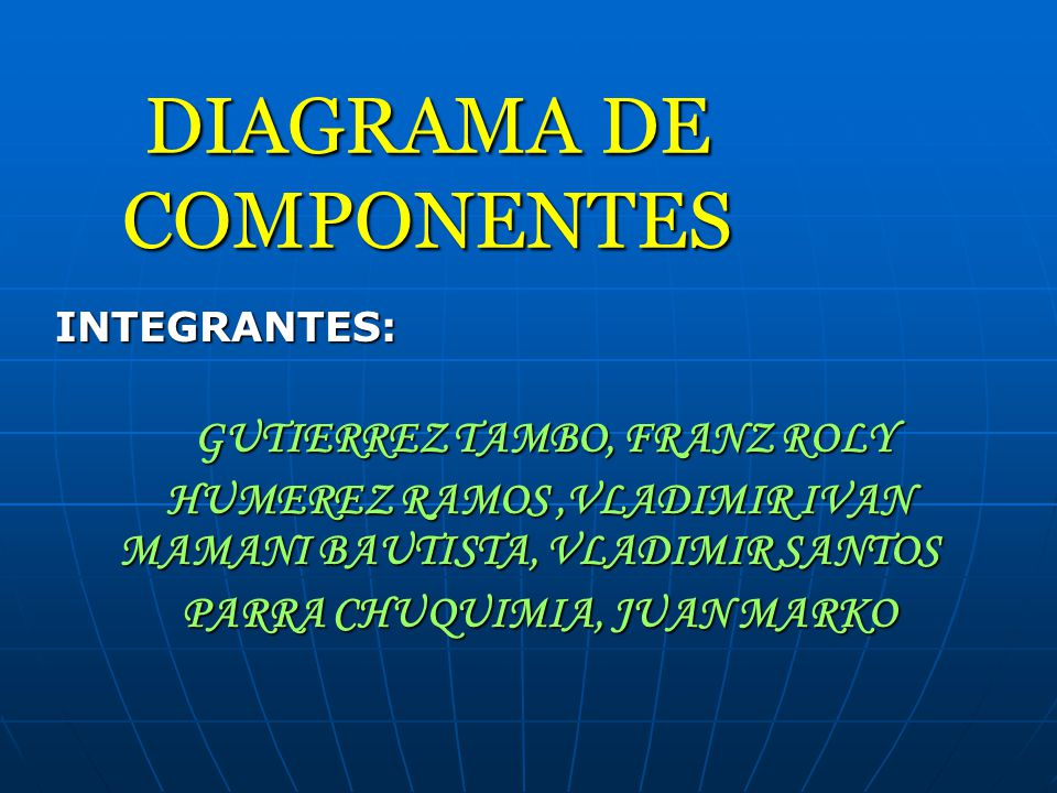DIAGRAMA DE COMPONENTES INTEGRANTES: GUTIERREZ TAMBO, FRANZ ROLY GUTIERREZ TAMBO, FRANZ ROLY HUMEREZ RAMOS,VLADIMIR IVAN MAMANI BAUTISTA, VLADIMIR SANTOS HUMEREZ RAMOS,VLADIMIR IVAN MAMANI BAUTISTA, VLADIMIR SANTOS PARRA CHUQUIMIA, JUAN MARKO PARRA CHUQUIMIA, JUAN MARKO