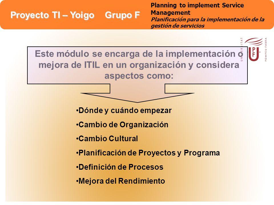 Proyecto TI – Yoigo Grupo F Este módulo se encarga de la implementación o mejora de ITIL en un organización y considera aspectos como: Dónde y cuándo