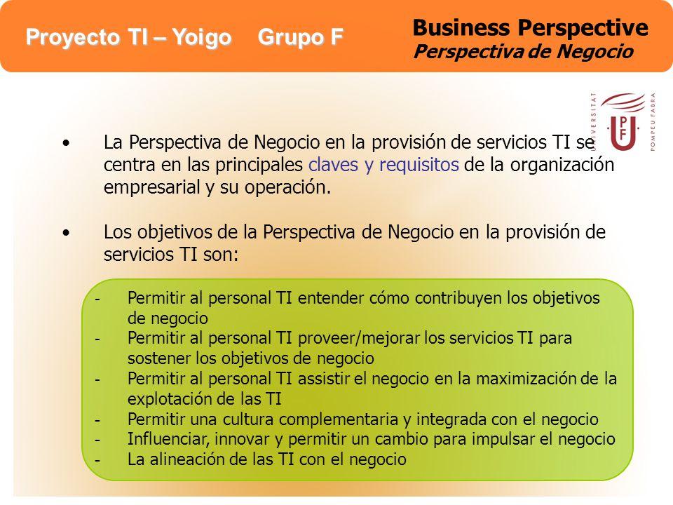 Proyecto TI – Yoigo Grupo F Business Perspective Perspectiva de Negocio La Perspectiva de Negocio en la provisión de servicios TI se centra en las pri