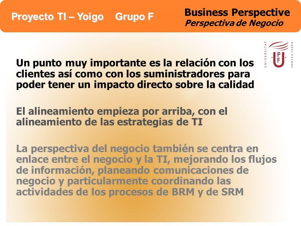 Proyecto TI – Yoigo Grupo F Business Perspective Perspectiva de Negocio Un punto muy importante es la relación con los clientes así como con los sumin