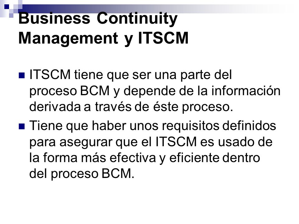 Business Continuity Management y ITSCM ITSCM tiene que ser una parte del proceso BCM y depende de la información derivada a través de éste proceso. Ti