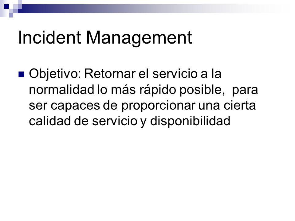 Incident Management Objetivo: Retornar el servicio a la normalidad lo más rápido posible, para ser capaces de proporcionar una cierta calidad de servi