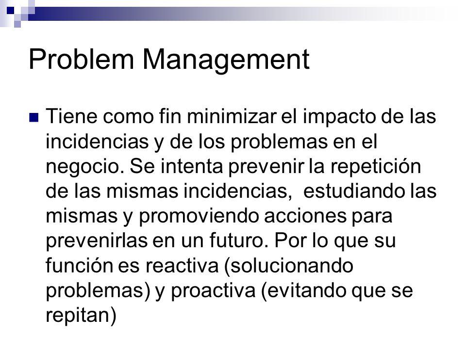 Problem Management Tiene como fin minimizar el impacto de las incidencias y de los problemas en el negocio. Se intenta prevenir la repetición de las m