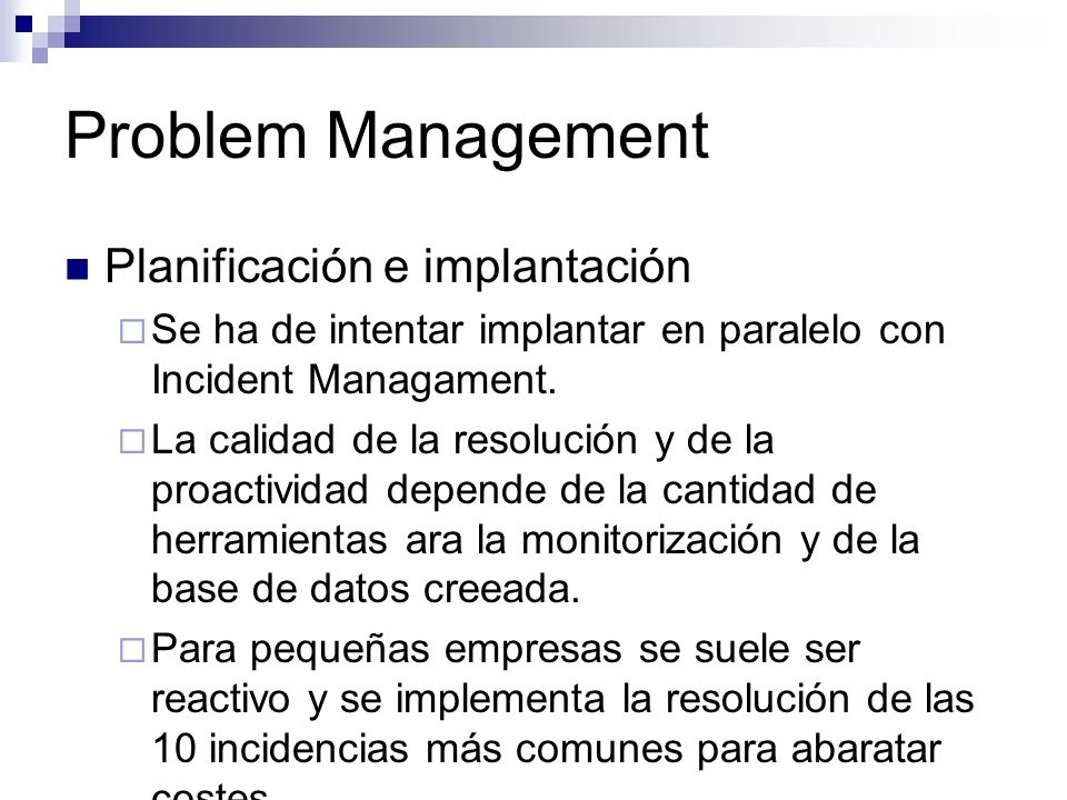 Problem Management Planificación e implantación Se ha de intentar implantar en paralelo con Incident Managament. La calidad de la resolución y de la p