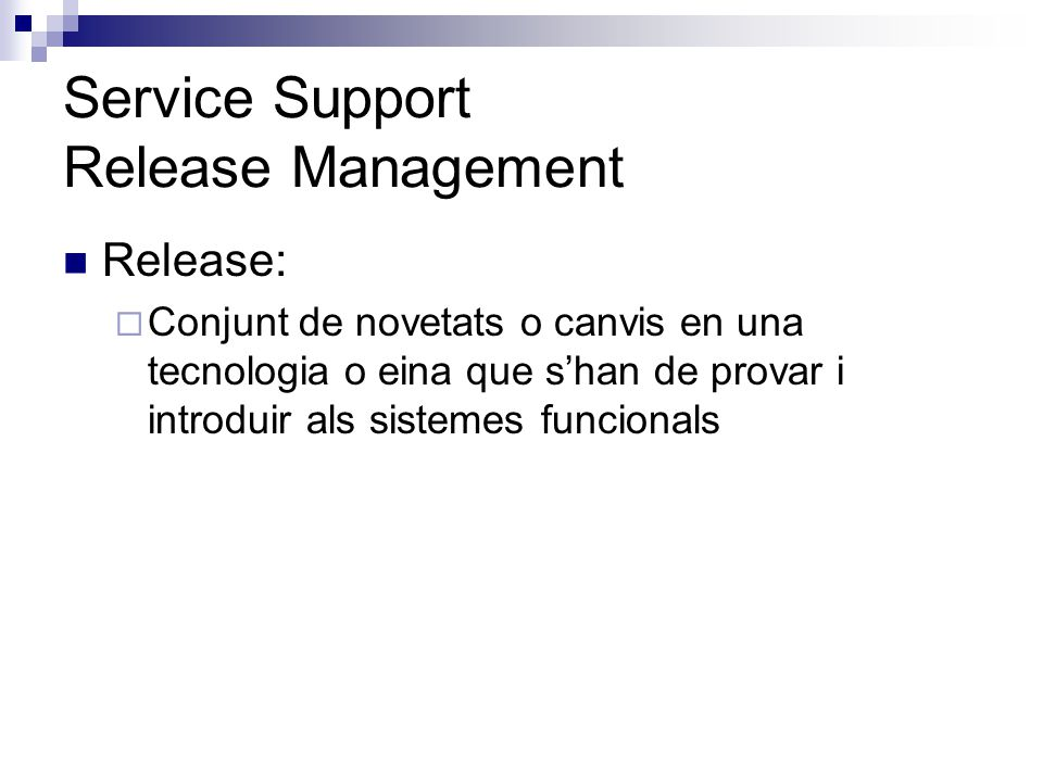 Service Support Release Management Release: Conjunt de novetats o canvis en una tecnologia o eina que shan de provar i introduir als sistemes funciona