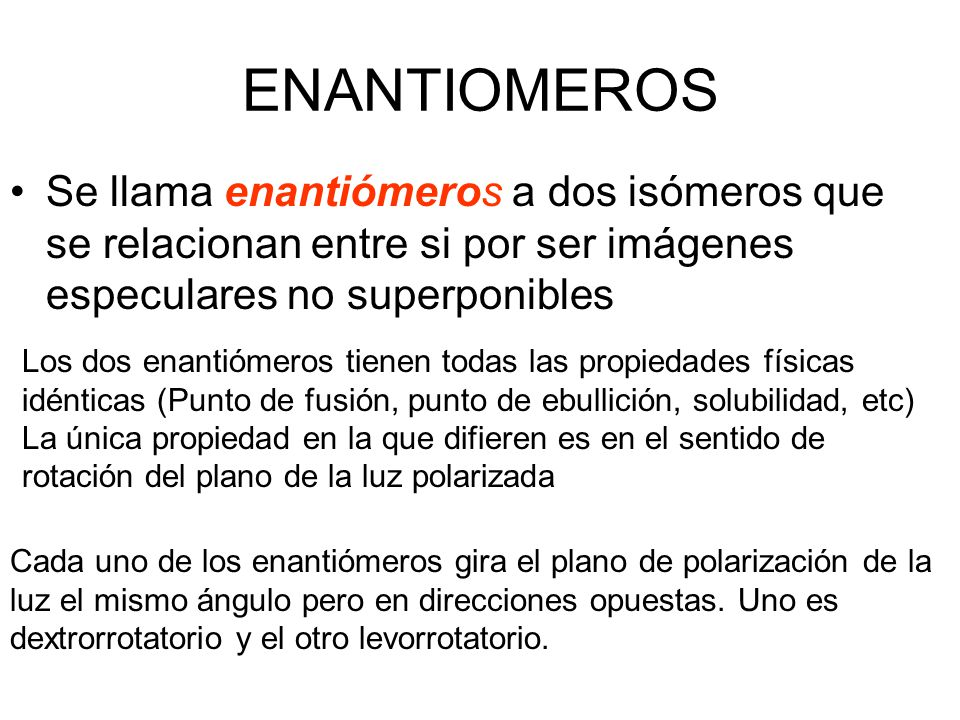 ENANTIOMEROS Se llama enantiómeros a dos isómeros que se relacionan entre si por ser imágenes especulares no superponibles Los dos enantiómeros tienen