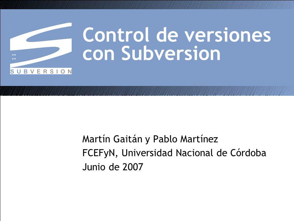 Control de versiones con Subversion Martín Gaitán y Pablo Martínez FCEFyN, Universidad Nacional de Córdoba Junio de 2007