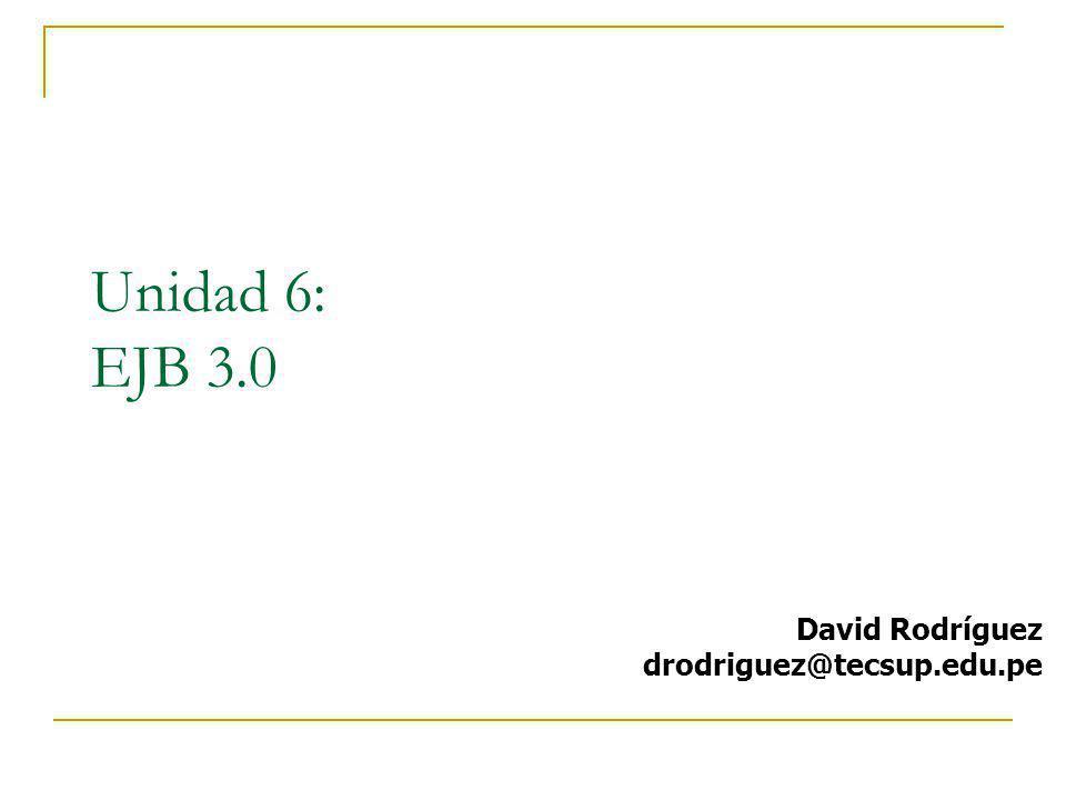 Unidad 6: EJB 3.0 David Rodríguez drodriguez@tecsup.edu.pe
