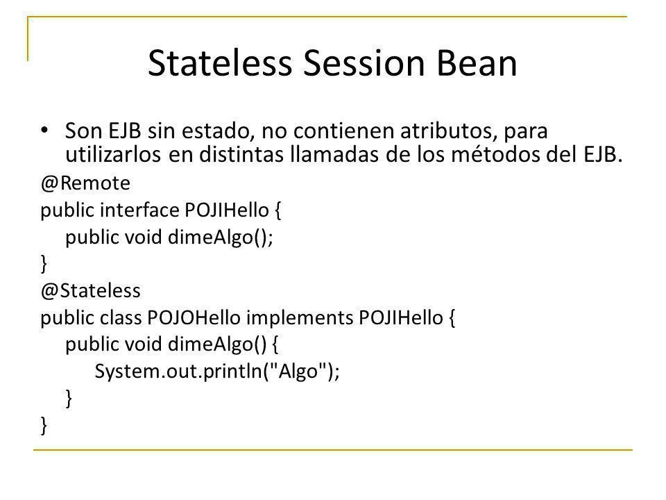 Son EJB sin estado, no contienen atributos, para utilizarlos en distintas llamadas de los métodos del EJB. @Remote public interface POJIHello { public