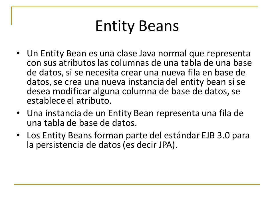 Entity Beans Un Entity Bean es una clase Java normal que representa con sus atributos las columnas de una tabla de una base de datos, si se necesita c