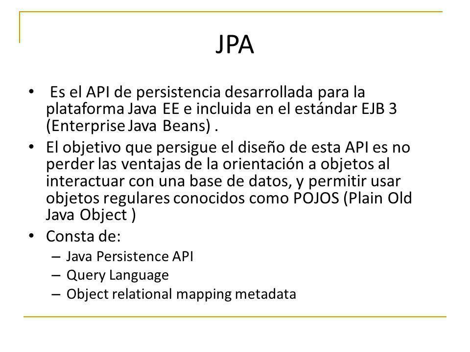 JPA Es el API de persistencia desarrollada para la plataforma Java EE e incluida en el estándar EJB 3 (Enterprise Java Beans). El objetivo que persigu