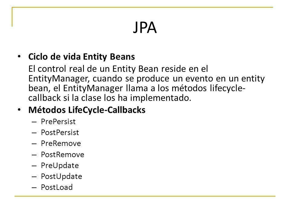 JPA Ciclo de vida Entity Beans El control real de un Entity Bean reside en el EntityManager, cuando se produce un evento en un entity bean, el EntityM