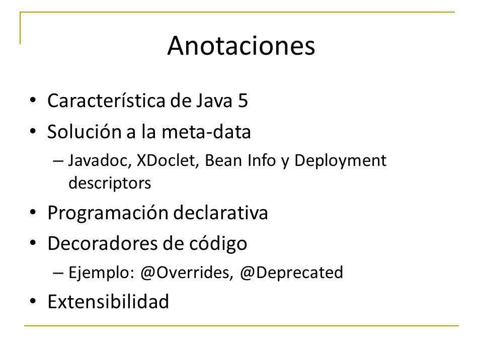 Anotaciones Característica de Java 5 Solución a la meta-data – Javadoc, XDoclet, Bean Info y Deployment descriptors Programación declarativa Decorador