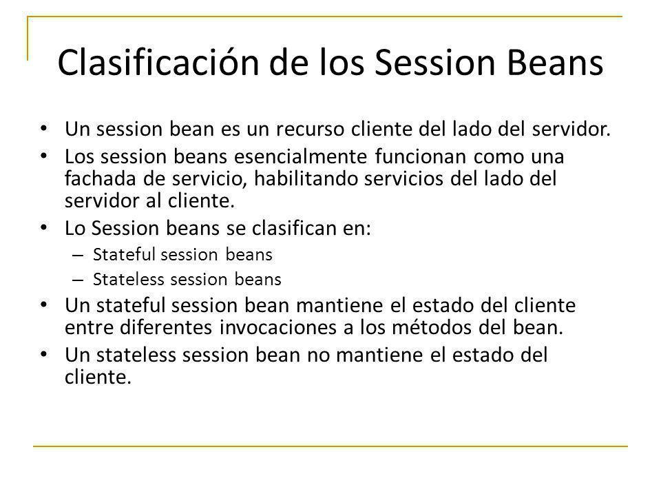 Clasificación de los Session Beans Un session bean es un recurso cliente del lado del servidor. Los session beans esencialmente funcionan como una fac