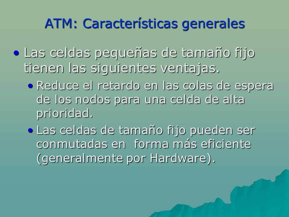 ATM: Características generales Las celdas pequeñas de tamaño fijo tienen las siguientes ventajas.Las celdas pequeñas de tamaño fijo tienen las siguien