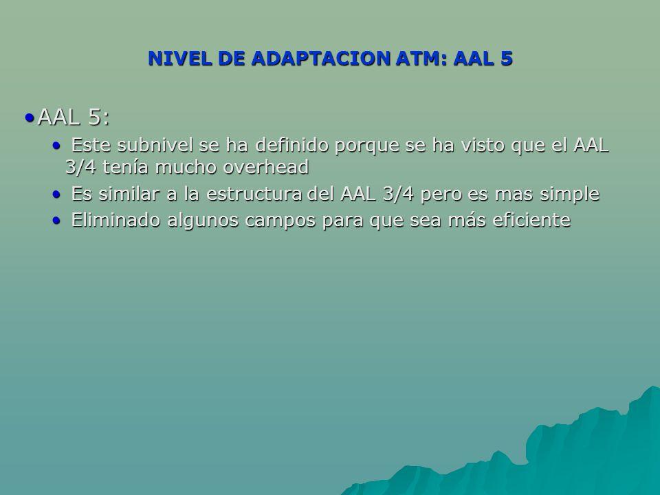 NIVEL DE ADAPTACION ATM: AAL 5 AAL 5:AAL 5: Este subnivel se ha definido porque se ha visto que el AAL 3/4 tenía mucho overhead Este subnivel se ha definido porque se ha visto que el AAL 3/4 tenía mucho overhead Es similar a la estructura del AAL 3/4 pero es mas simple Es similar a la estructura del AAL 3/4 pero es mas simple Eliminado algunos campos para que sea más eficiente Eliminado algunos campos para que sea más eficiente
