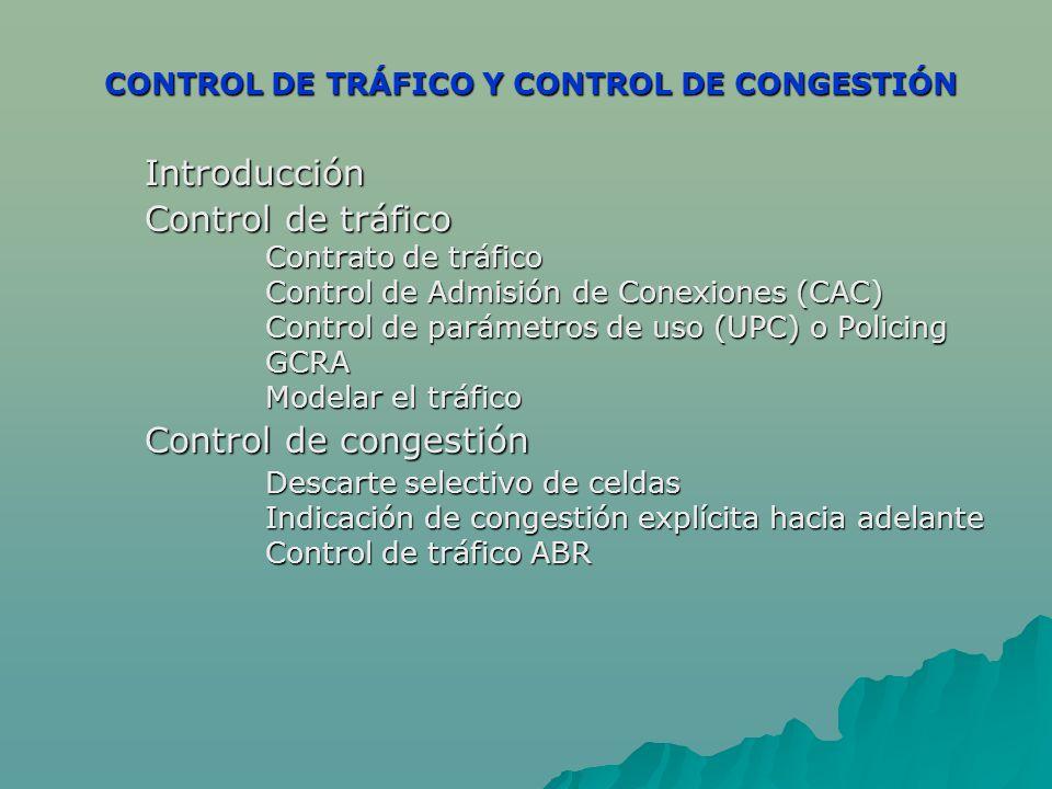 CONTROL DE TRÁFICO Y CONTROL DE CONGESTIÓN CONTROL DE TRÁFICO Y CONTROL DE CONGESTIÓN Introducción Control de tráfico Contrato de tráfico Control de Admisión de Conexiones (CAC) Control de parámetros de uso (UPC) o Policing GCRA Modelar el tráfico Control de congestión Descarte selectivo de celdas Indicación de congestión explícita hacia adelante Indicación de congestión explícita hacia adelante Control de tráfico ABR Control de tráfico ABR