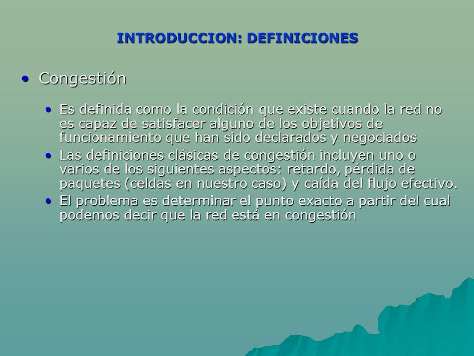 INTRODUCCION: DEFINICIONES CongestiónCongestión Es definida como la condición que existe cuando la red no es capaz de satisfacer alguno de los objetivos de funcionamiento que han sido declarados y negociadosEs definida como la condición que existe cuando la red no es capaz de satisfacer alguno de los objetivos de funcionamiento que han sido declarados y negociados Las definiciones clásicas de congestión incluyen uno o varios de los siguientes aspectos: retardo, pérdida de paquetes (celdas en nuestro caso) y caída del flujo efectivo.Las definiciones clásicas de congestión incluyen uno o varios de los siguientes aspectos: retardo, pérdida de paquetes (celdas en nuestro caso) y caída del flujo efectivo.