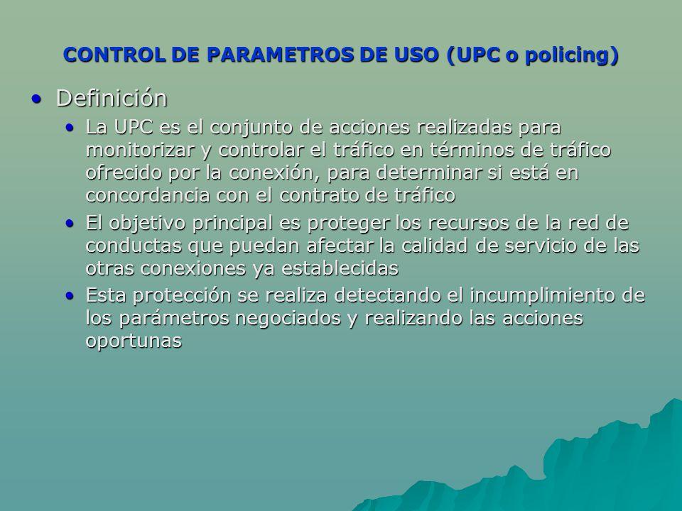 CONTROL DE PARAMETROS DE USO (UPC o policing) DefiniciónDefinición La UPC es el conjunto de acciones realizadas para monitorizar y controlar el tráfic