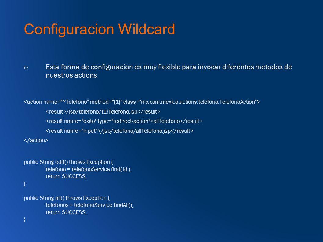 Configuracion Wildcard o Esta forma de configuracion es muy flexible para invocar diferentes metodos de nuestros actions /jsp/telefono/{1}Telefono.jsp allTelefono /jsp/telefono/allTelefono.jsp public String edit() throws Exception { telefono = telefonoService.find( id ); return SUCCESS; } public String all() throws Exception { telefonos = telefonoService.findAll(); return SUCCESS; }